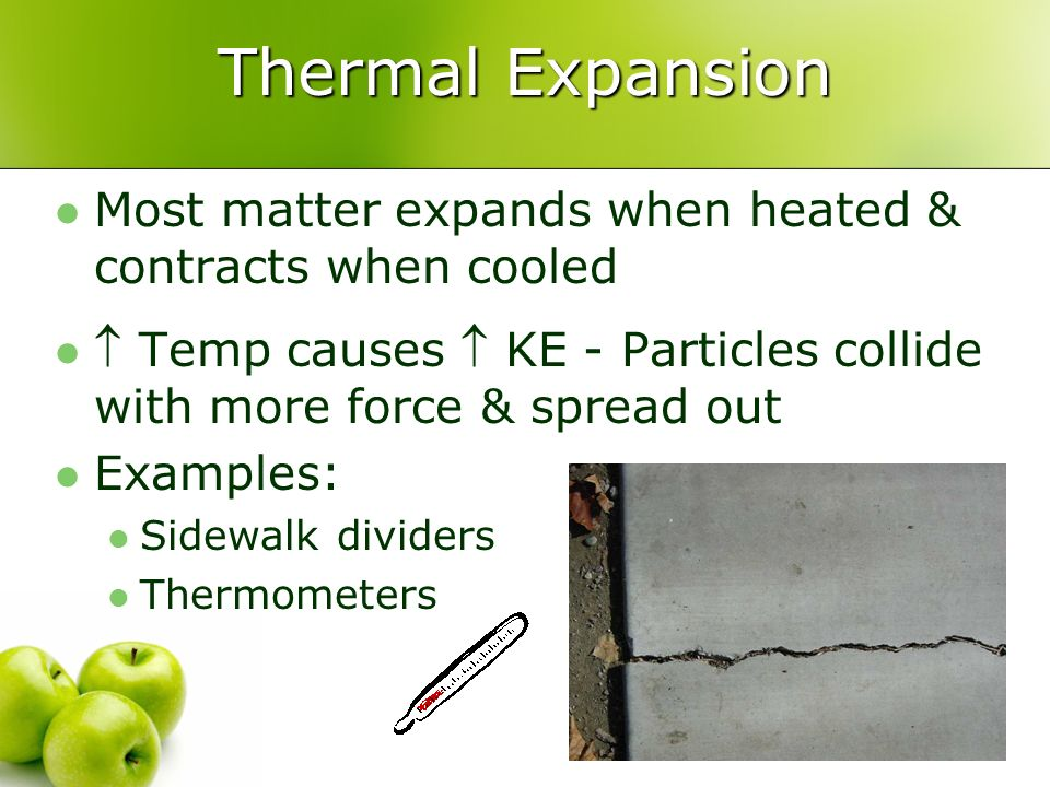 Thermal Expansion Most matter expands when heated & contracts when cooled.  Temp causes  KE - Particles collide with more force & spread out.