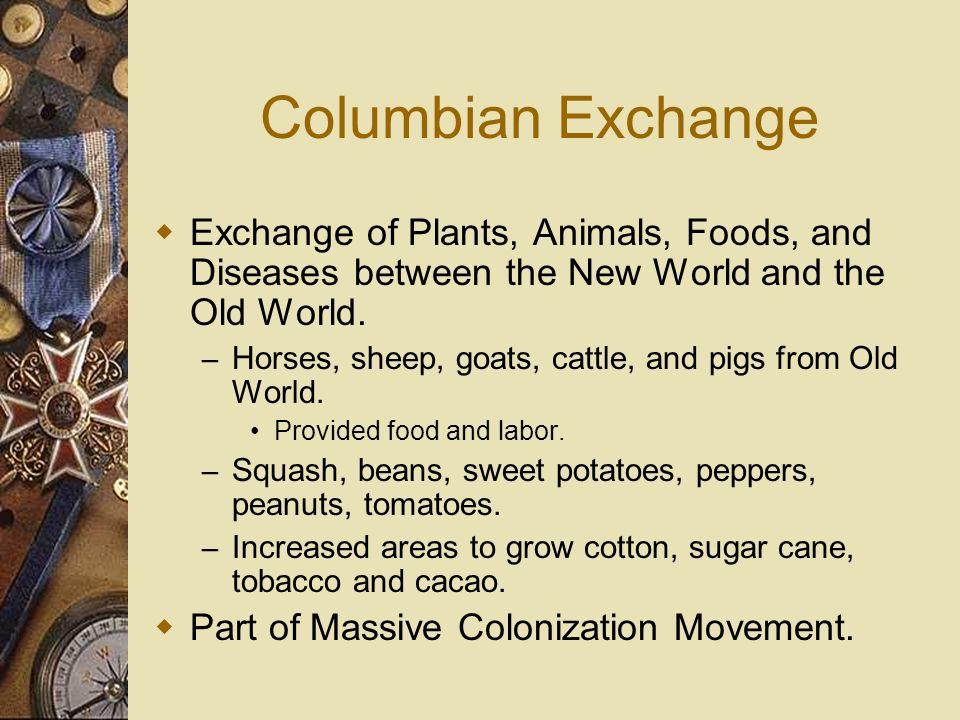 Columbian Exchange Exchange of Plants, Animals, Foods, and Diseases between the New World and the Old World.
