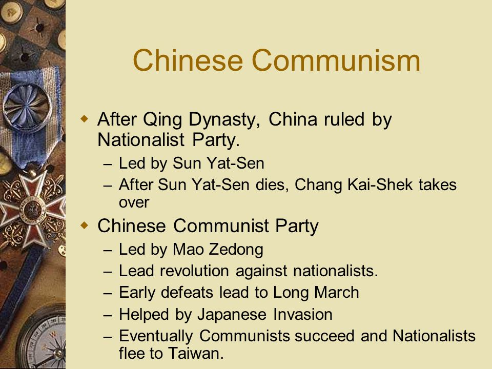 Chinese Communism After Qing Dynasty, China ruled by Nationalist Party. Led by Sun Yat-Sen. After Sun Yat-Sen dies, Chang Kai-Shek takes over.