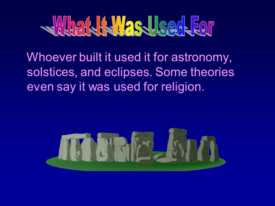 What It Was Used For Whoever built it used it for astronomy, solstices, and eclipses.