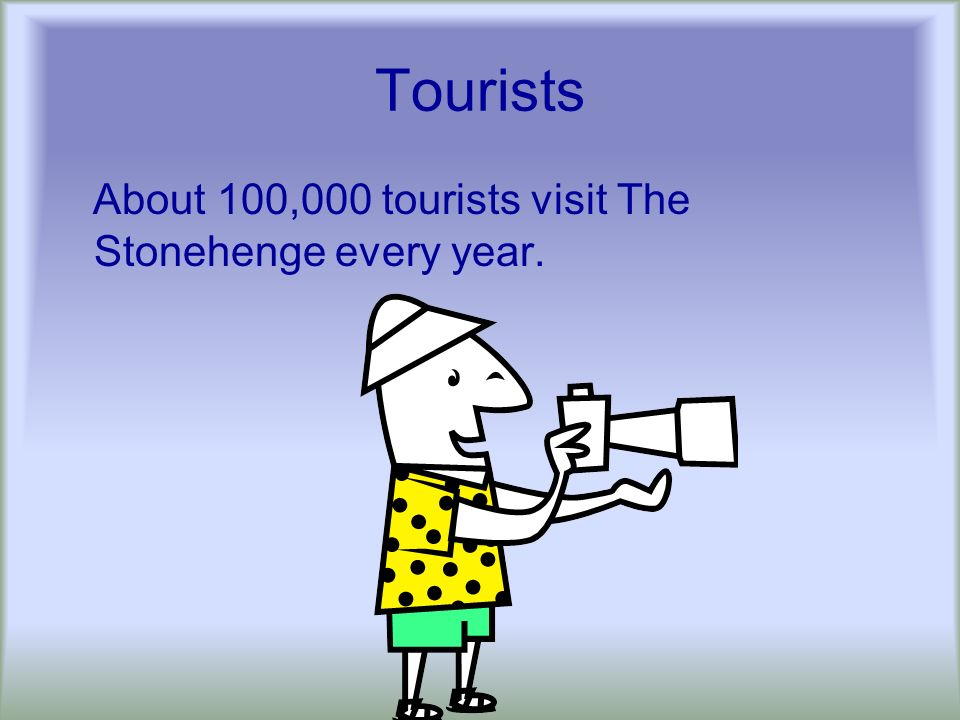 Tourists About 100,000 tourists visit The Stonehenge every year.