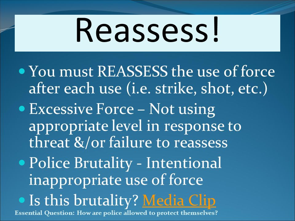 Reassess! You must REASSESS the use of force after each use (i.e. strike, shot, etc.)