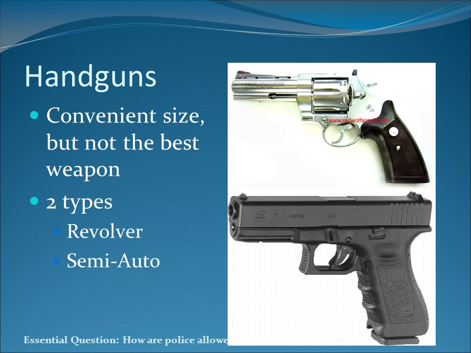 Handguns Convenient size, but not the best weapon 2 types Revolver