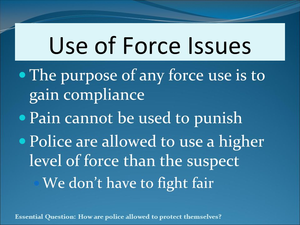 Use of Force Issues The purpose of any force use is to gain compliance