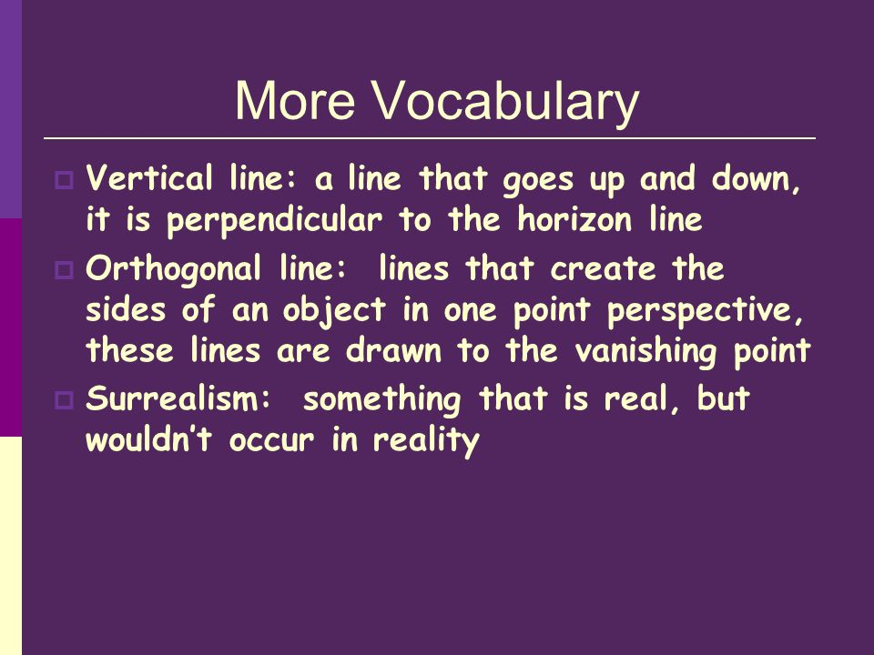 More Vocabulary Vertical line: a line that goes up and down, it is perpendicular to the horizon line.