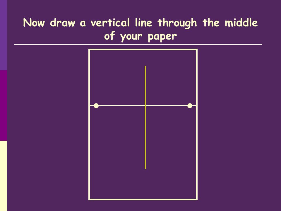 Now draw a vertical line through the middle of your paper