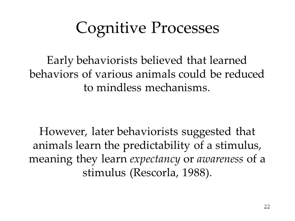 Cognitive Processes Early behaviorists believed that learned behaviors of various animals could be reduced to mindless mechanisms.