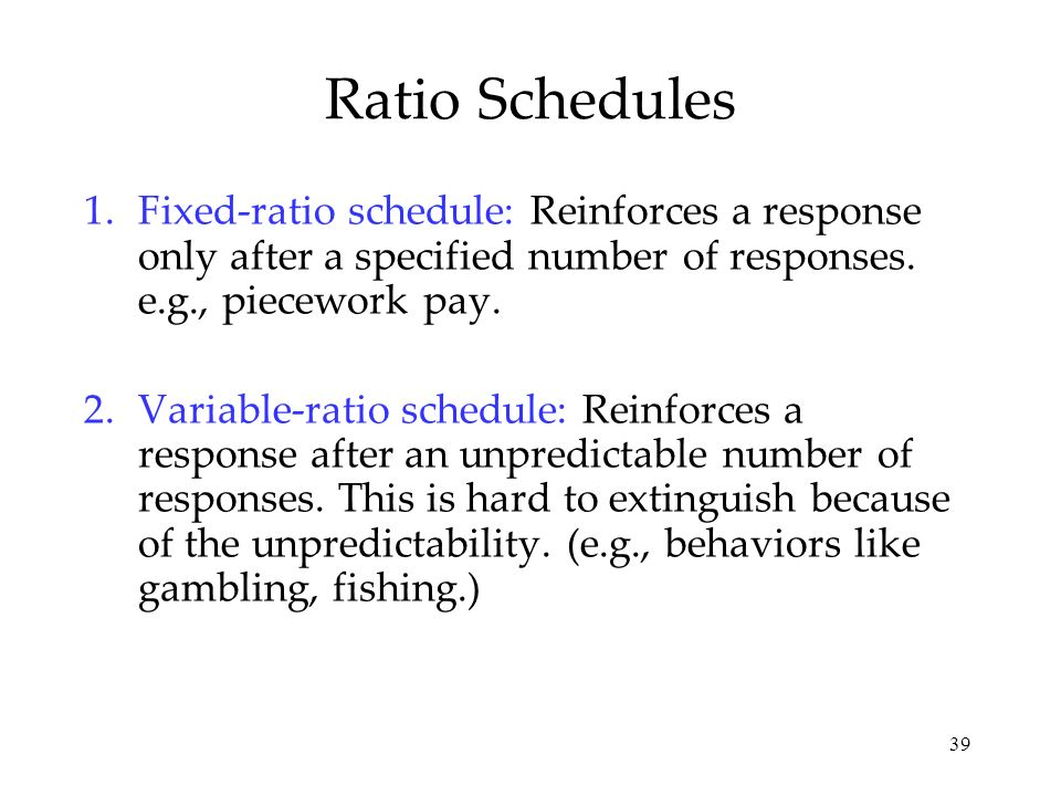 Ratio Schedules Fixed-ratio schedule: Reinforces a response only after a specified number of responses. e.g., piecework pay.
