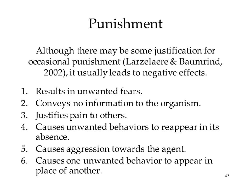 Punishment Although there may be some justification for occasional punishment (Larzelaere & Baumrind, 2002), it usually leads to negative effects.