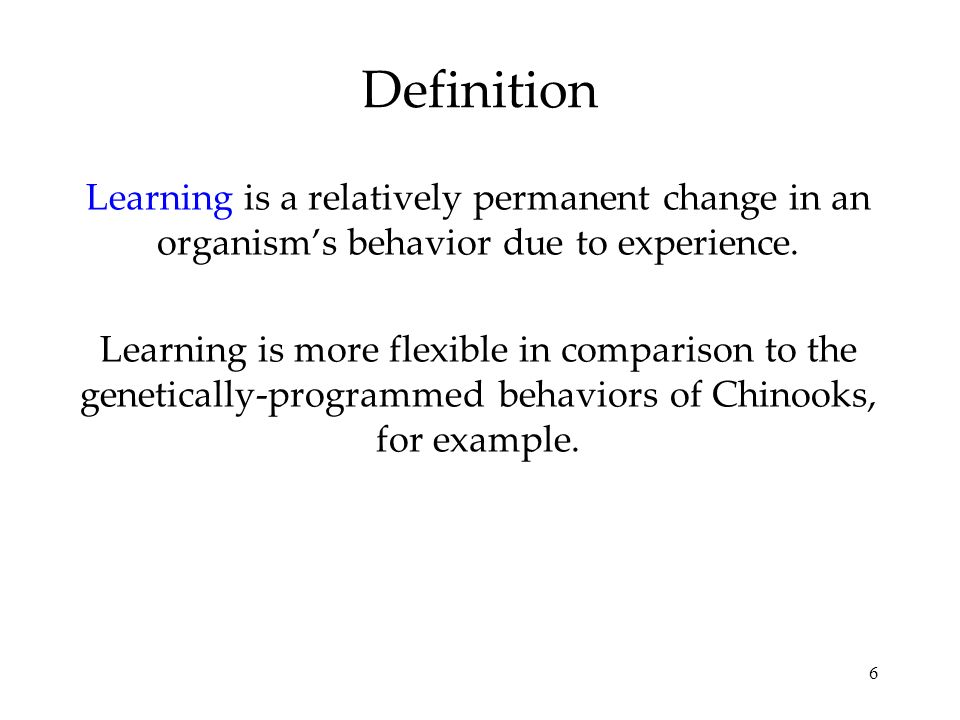 Definition Learning is a relatively permanent change in an organism's behavior due to experience.