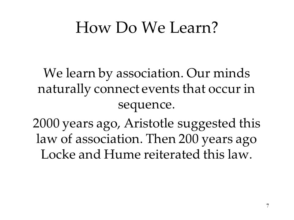 How Do We Learn We learn by association. Our minds naturally connect events that occur in sequence.