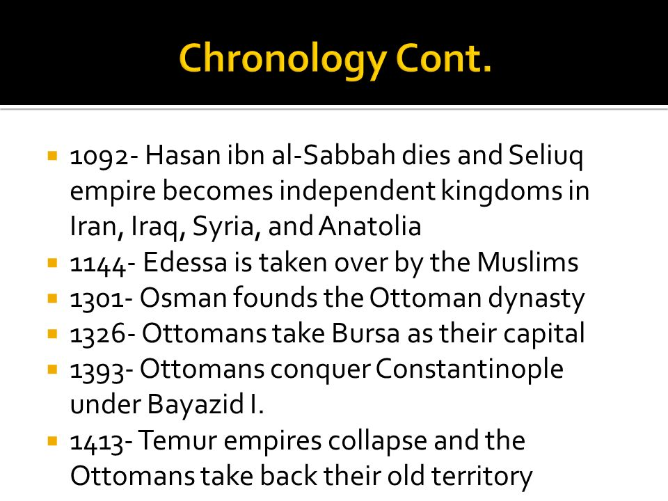Chronology Cont. 1092- Hasan ibn al-Sabbah dies and Seliuq empire becomes independent kingdoms in Iran, Iraq, Syria, and Anatolia.