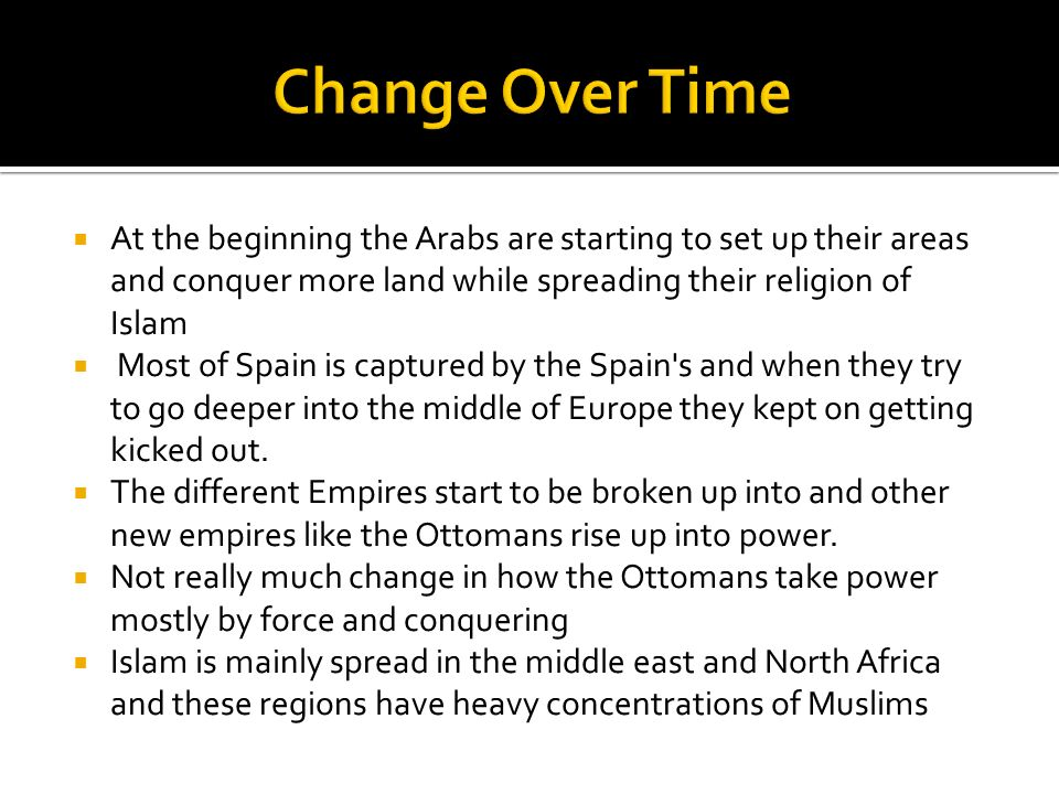 Change Over Time At the beginning the Arabs are starting to set up their areas and conquer more land while spreading their religion of Islam.