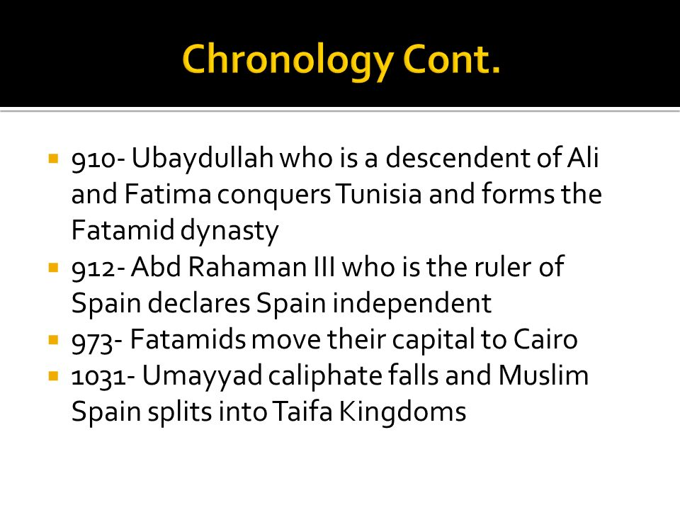 Chronology Cont. 910- Ubaydullah who is a descendent of Ali and Fatima conquers Tunisia and forms the Fatamid dynasty.