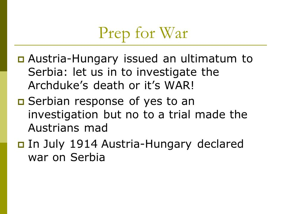 Prep for War Austria-Hungary issued an ultimatum to Serbia: let us in to investigate the Archduke's death or it's WAR!