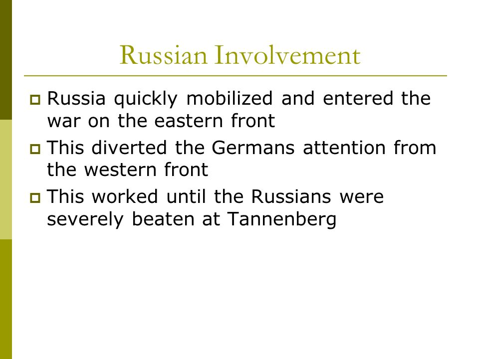 Russian InvolvementRussia quickly mobilized and entered the war on the eastern front. This diverted the Germans attention from the western front.