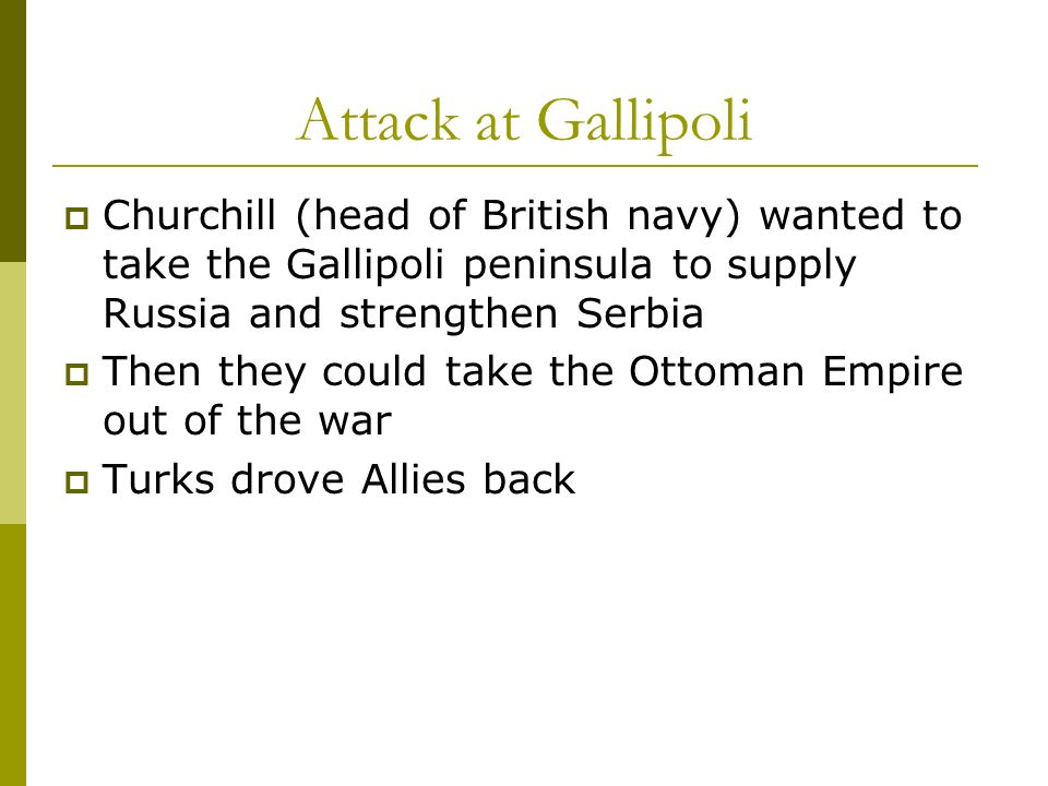 Attack at Gallipoli Churchill (head of British navy) wanted to take the Gallipoli peninsula to supply Russia and strengthen Serbia.