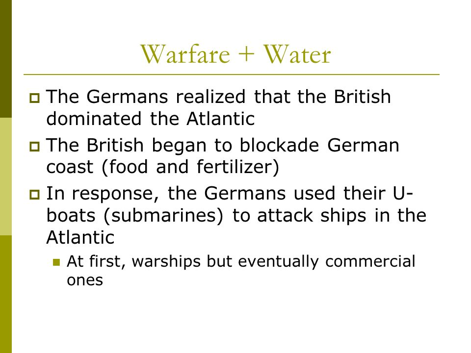Warfare + Water The Germans realized that the British dominated the Atlantic. The British began to blockade German coast (food and fertilizer)