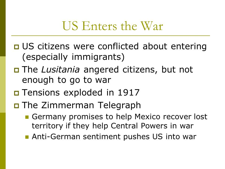 US Enters the War US citizens were conflicted about entering (especially immigrants) The Lusitania angered citizens, but not enough to go to war.