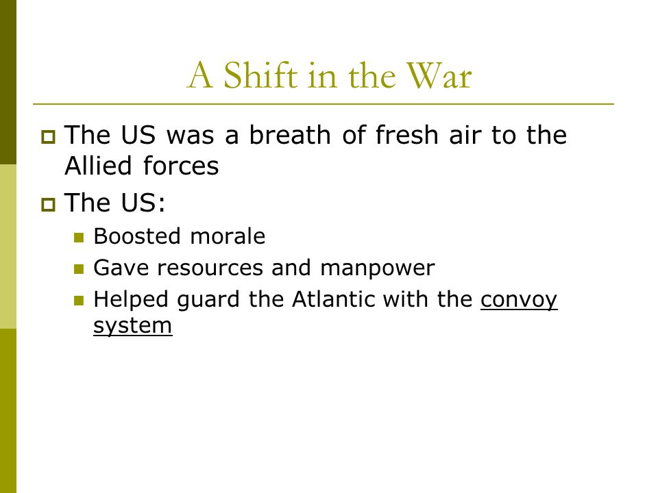 A Shift in the War The US was a breath of fresh air to the Allied forces. The US: Boosted morale.