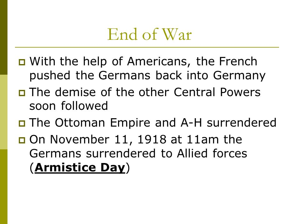 End of War With the help of Americans, the French pushed the Germans back into Germany. The demise of the other Central Powers soon followed.