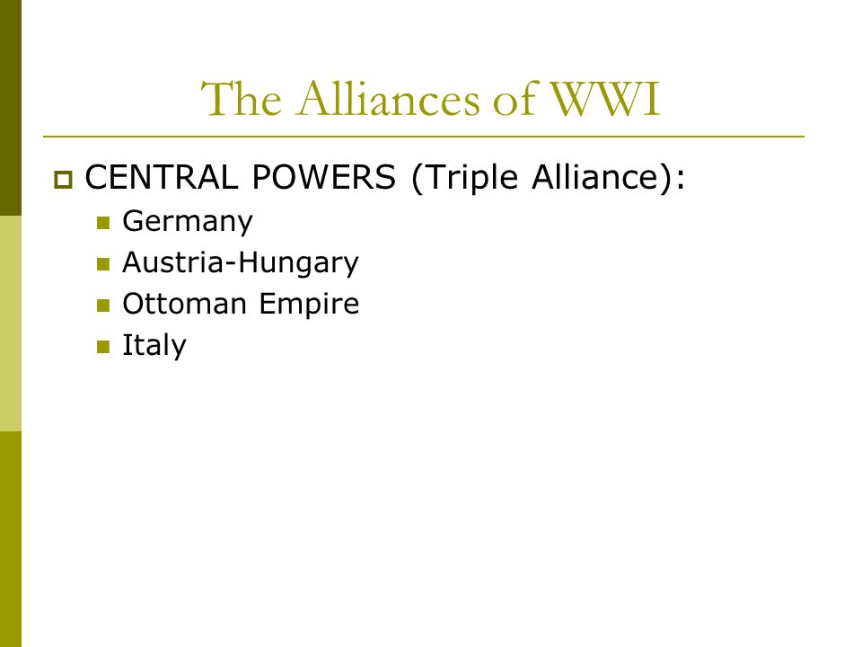 The Alliances of WWI CENTRAL POWERS (Triple Alliance): Germany