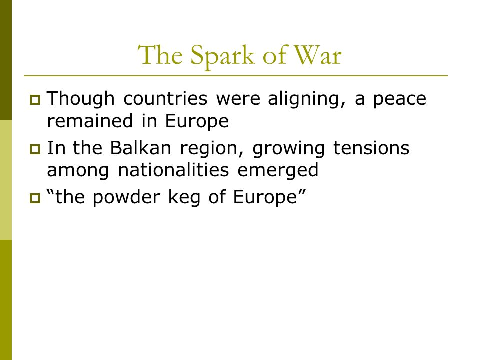 The Spark of War Though countries were aligning, a peace remained in Europe. In the Balkan region, growing tensions among nationalities emerged.