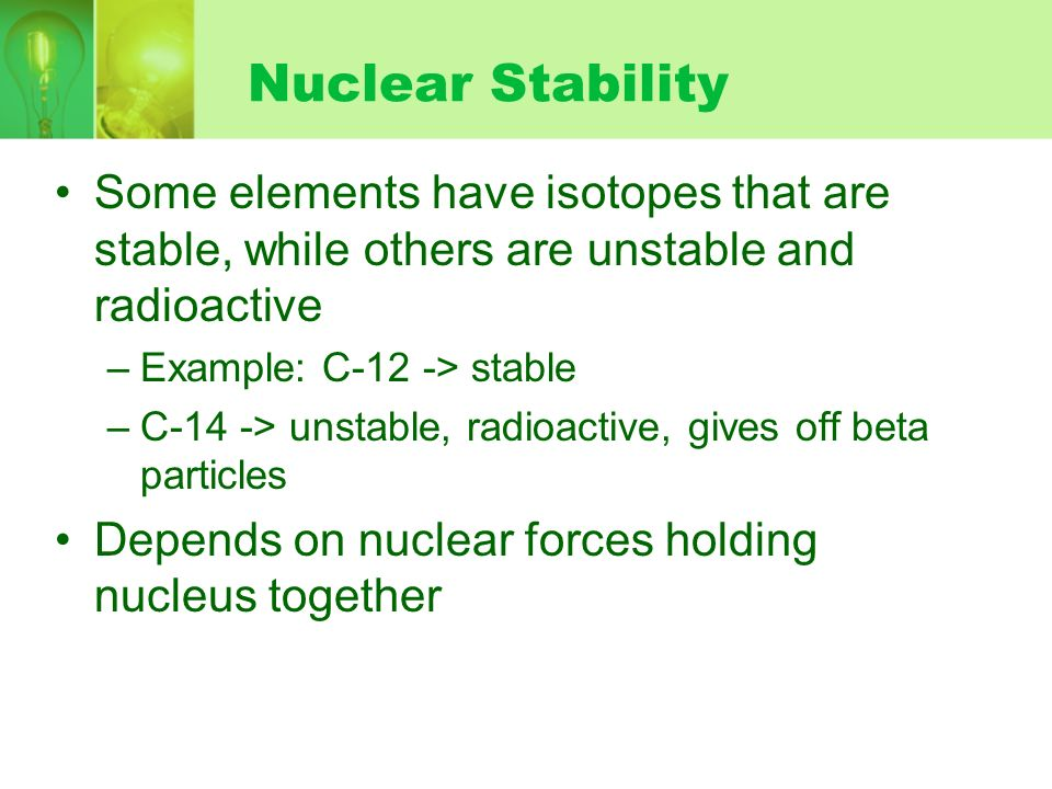 Nuclear StabilitySome elements have isotopes that are stable, while others are unstable and radioactive.