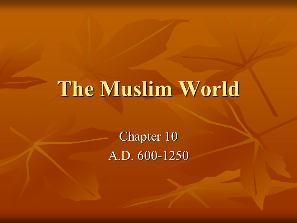 The Muslim World Chapter 10 A.D. 600-1250