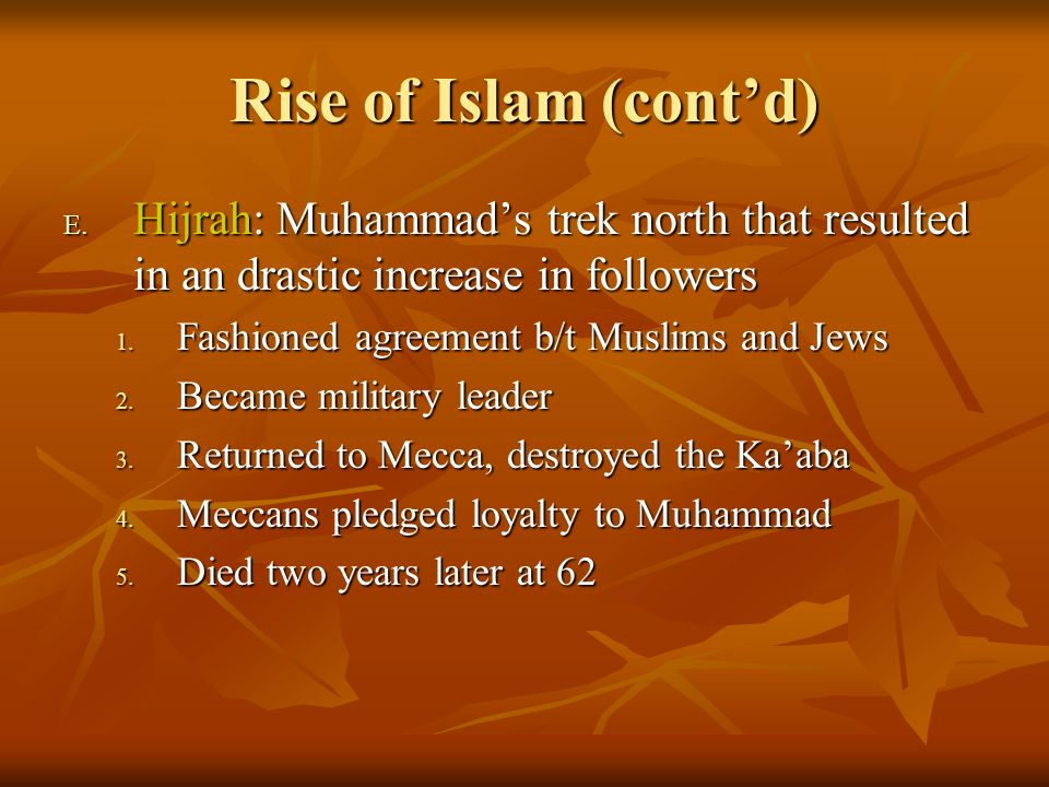 Rise of Islam (cont'd) Hijrah: Muhammad's trek north that resulted in an drastic increase in followers.