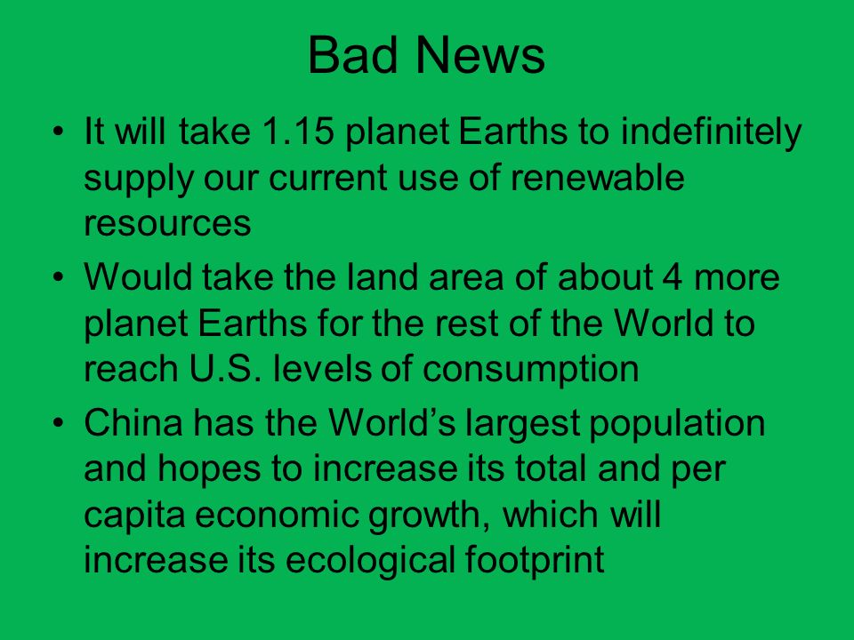 Bad News It will take 1.15 planet Earths to indefinitely supply our current use of renewable resources.