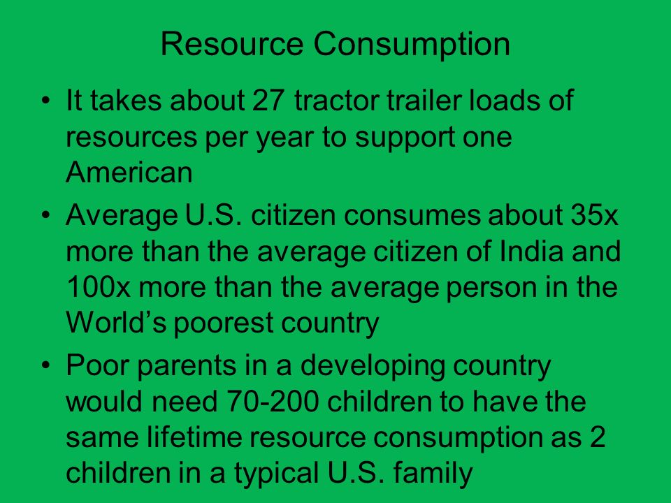 Resource Consumption It takes about 27 tractor trailer loads of resources per year to support one American.