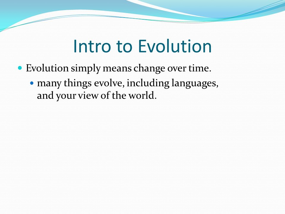 Intro to Evolution Evolution simply means change over time.