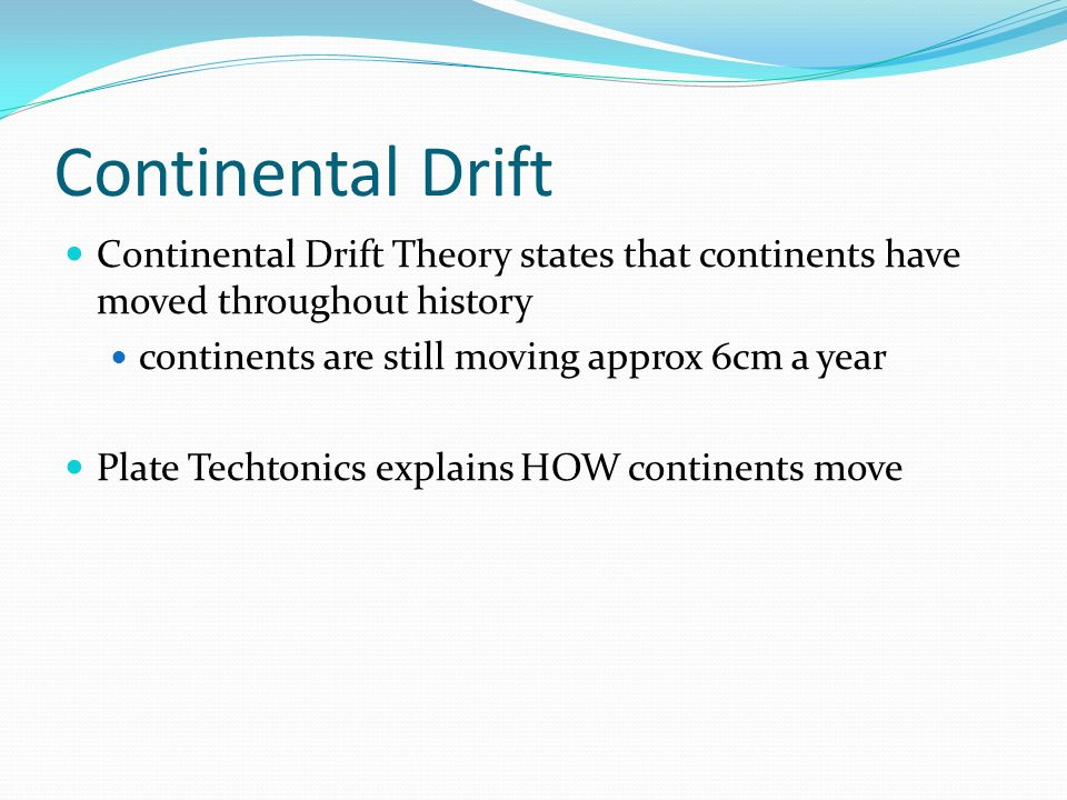 Continental Drift Continental Drift Theory states that continents have moved throughout history. continents are still moving approx 6cm a year.