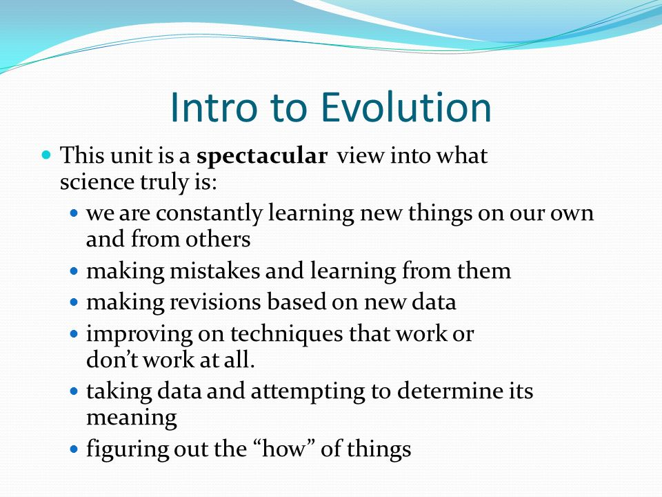 Intro to Evolution This unit is a spectacular view into what science truly is: we are constantly learning new things on our own and from others.