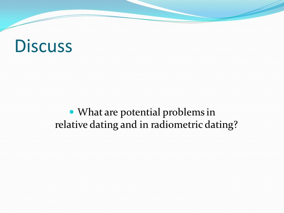 Discuss What are potential problems in relative dating and in radiometric dating