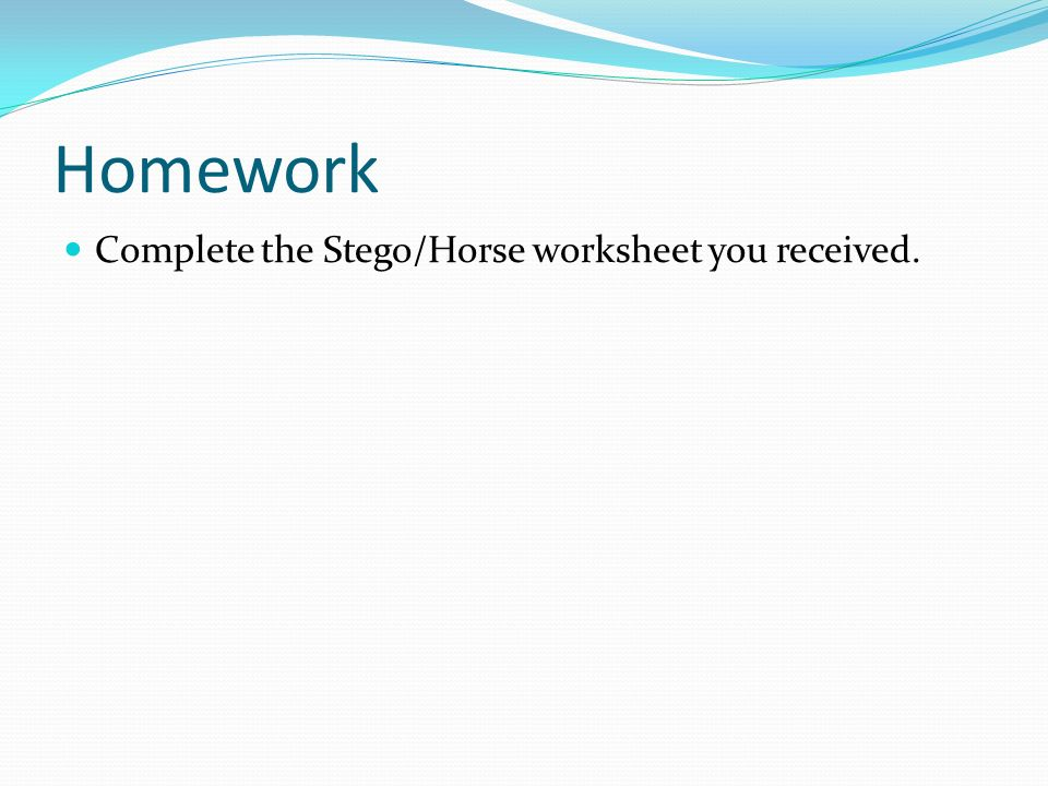 Homework Complete the Stego/Horse worksheet you received.