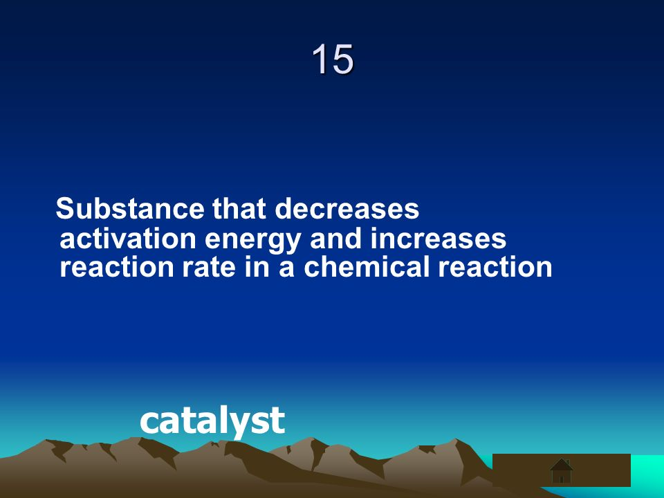 15Substance that decreases activation energy and increases reaction rate in a chemical reaction.