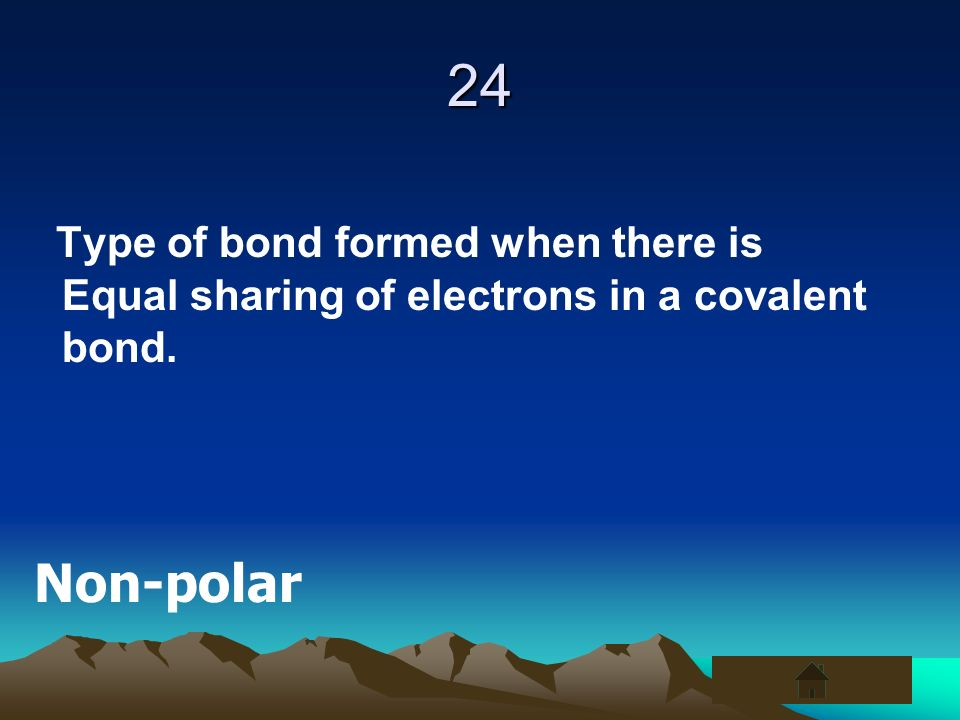 24 Type of bond formed when there is Equal sharing of electrons in a covalent bond. Non-polar