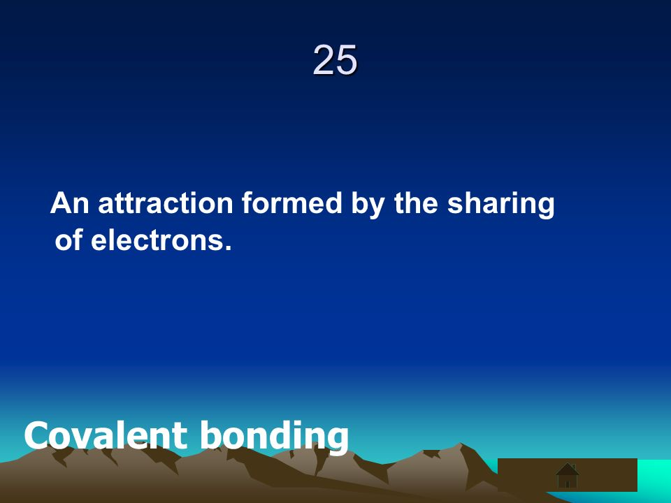 25 An attraction formed by the sharing of electrons. Covalent bonding