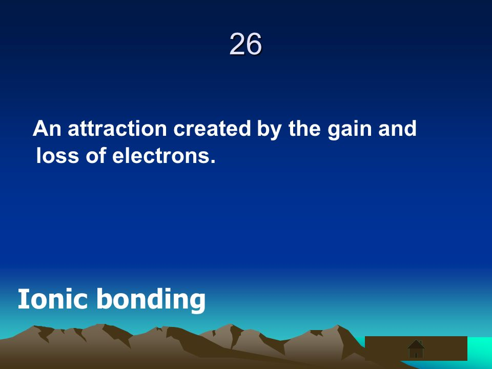 26 An attraction created by the gain and loss of electrons.