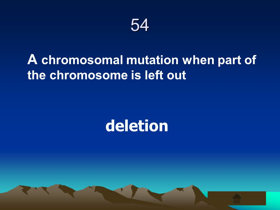 54 A chromosomal mutation when part of the chromosome is left out deletion