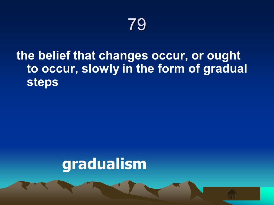 79 the belief that changes occur, or ought to occur, slowly in the form of gradual steps gradualism