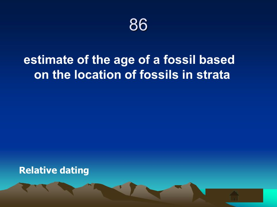 86 estimate of the age of a fossil based on the location of fossils in strata Relative dating