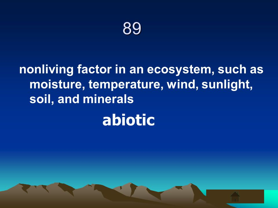 89nonliving factor in an ecosystem, such as moisture, temperature, wind, sunlight, soil, and minerals.