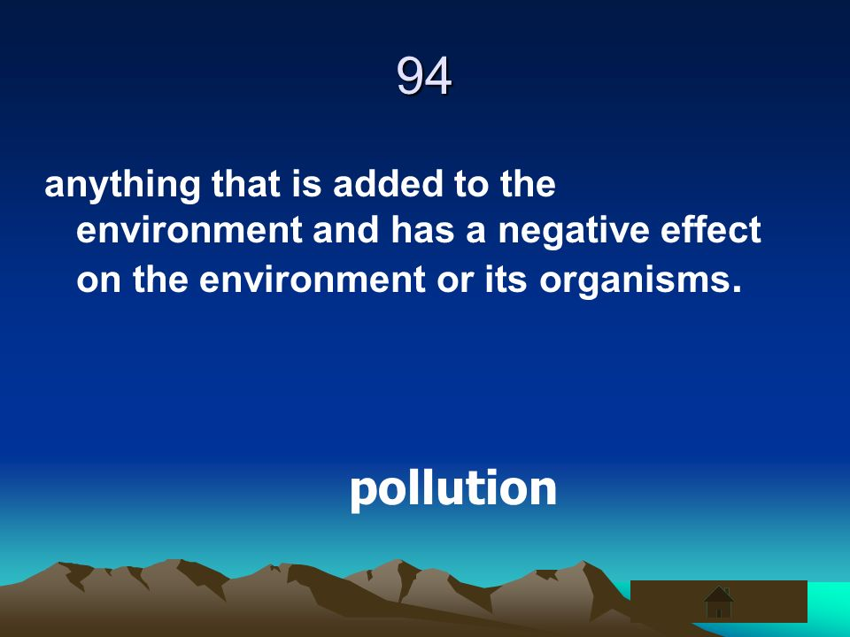 94 anything that is added to the environment and has a negative effect on the environment or its organisms.