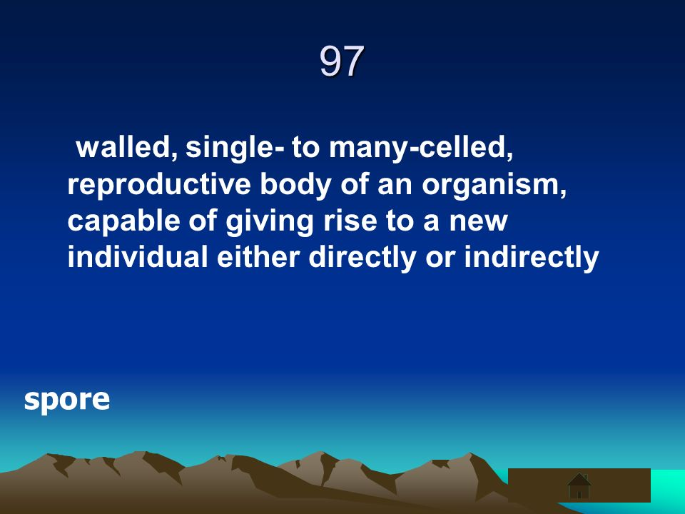 97 walled, single- to many-celled, reproductive body of an organism, capable of giving rise to a new individual either directly or indirectly.