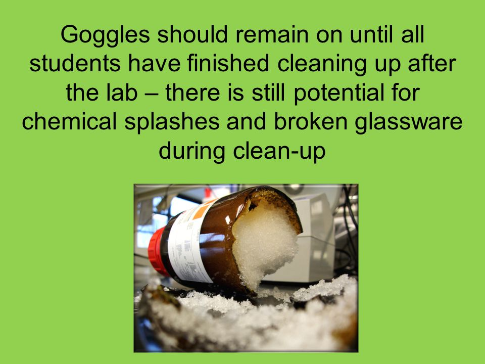 Goggles should remain on until all students have finished cleaning up after the lab – there is still potential for chemical splashes and broken glassware during clean-up