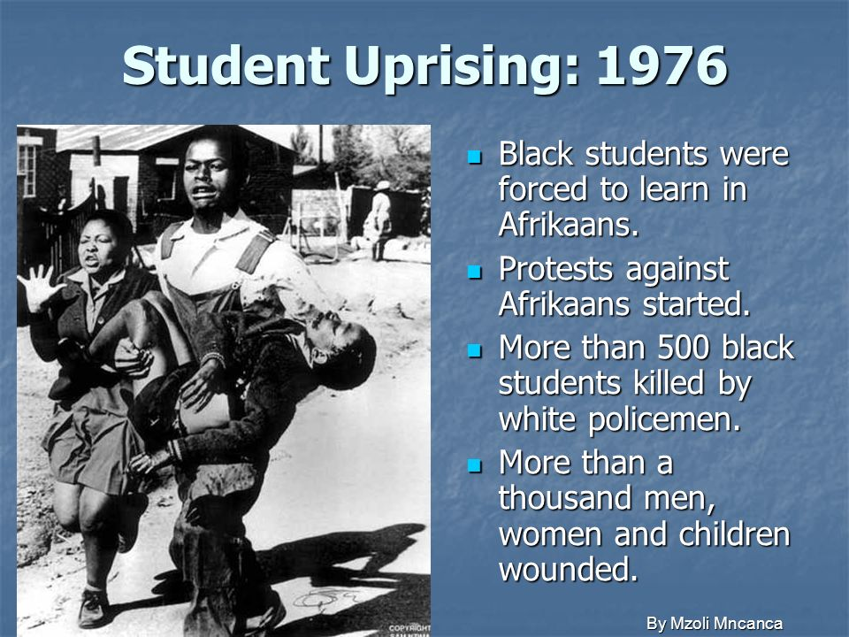 Student Uprising: 1976 Black students were forced to learn in Afrikaans. Protests against Afrikaans started.