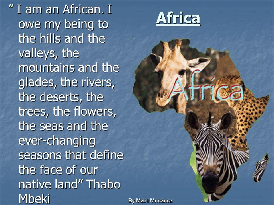 I am an African. I owe my being to the hills and the valleys, the mountains and the glades, the rivers, the deserts, the trees, the flowers, the seas and the ever-changing seasons that define the face of our native land Thabo Mbeki